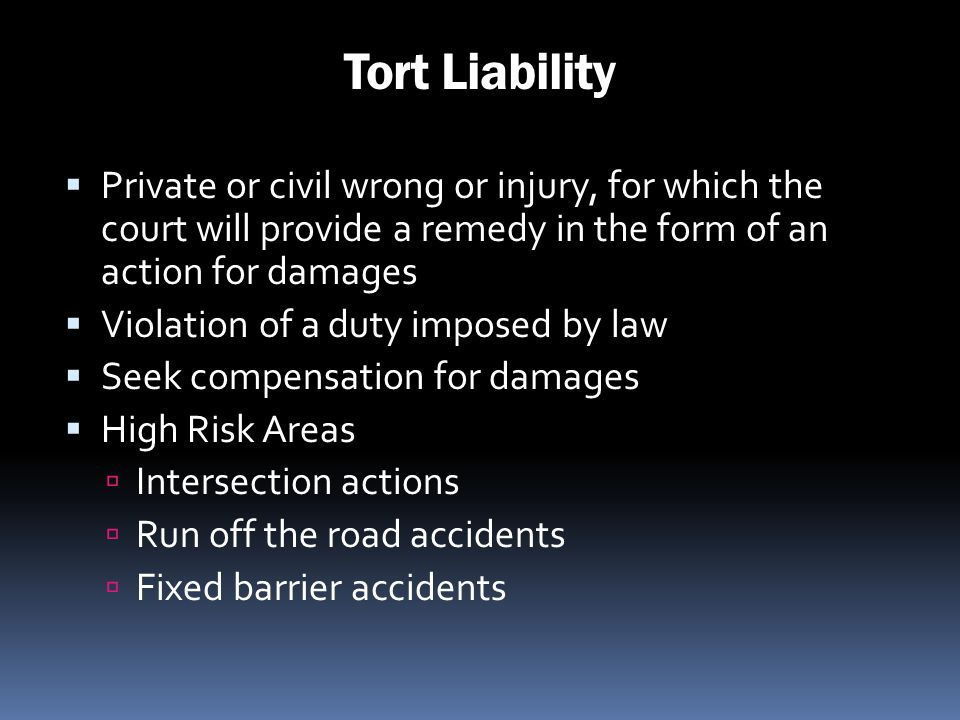 Tort Liability Private or civil wrong or injury, for which the court will provide a remedy in the form of an action for damages Violation of a duty im
