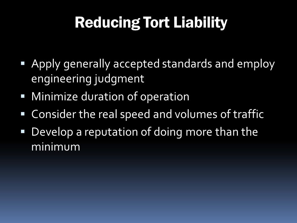 Reducing Tort Liability Apply generally accepted standards and employ engineering judgment Minimize duration of operation Consider the real speed and