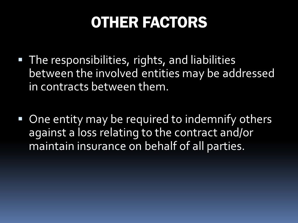 OTHER FACTORS The responsibilities, rights, and liabilities between the involved entities may be addressed in contracts between them. One entity may b