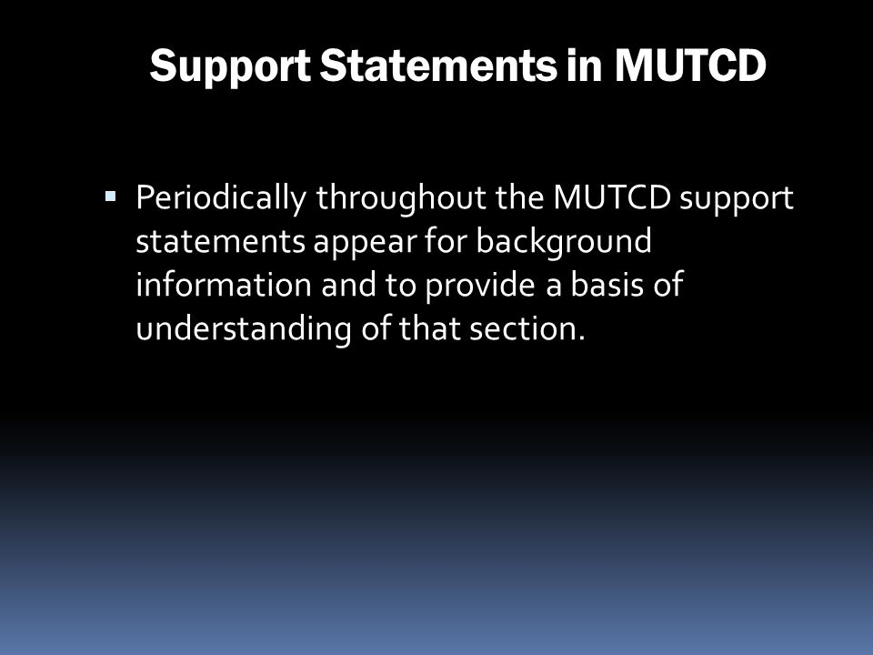 Support Statements in MUTCD Periodically throughout the MUTCD support statements appear for background information and to provide a basis of understan