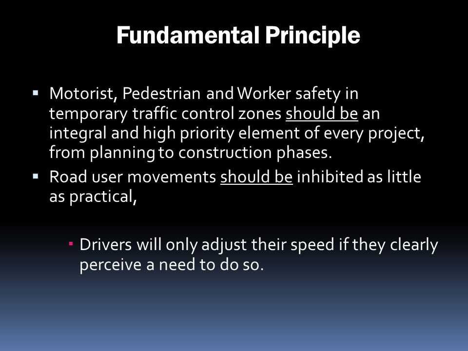 Fundamental Principle Motorist, Pedestrian and Worker safety in temporary traffic control zones should be an integral and high priority element of eve