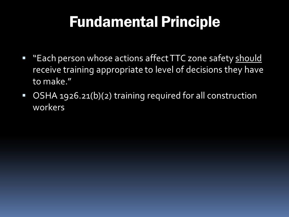 Fundamental Principle Each person whose actions affect TTC zone safety should receive training appropriate to level of decisions they have to make. OS