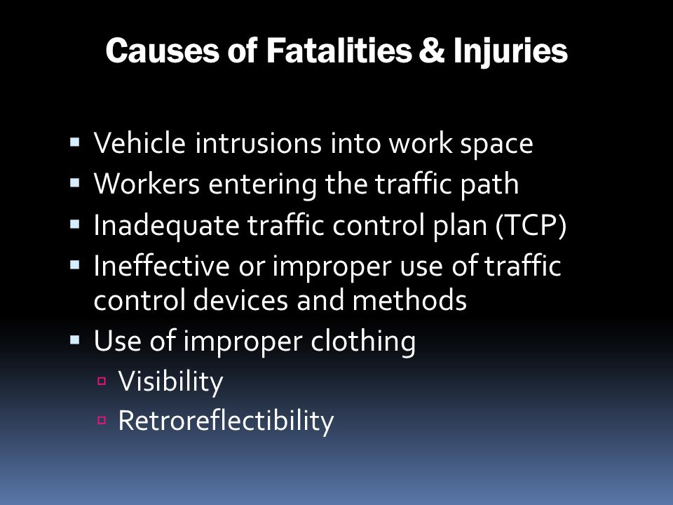 Causes of Fatalities & Injuries Vehicle intrusions into work space Workers entering the traffic path Inadequate traffic control plan (TCP) Ineffective