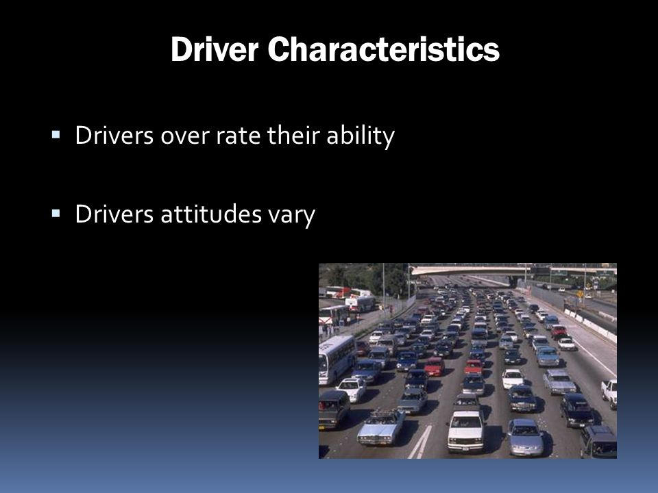 Driver Characteristics Drivers over rate their ability Drivers attitudes vary