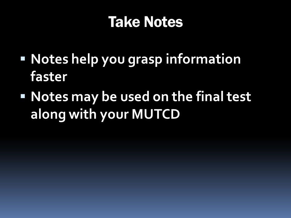 Take Notes Notes help you grasp information faster Notes may be used on the final test along with your MUTCD