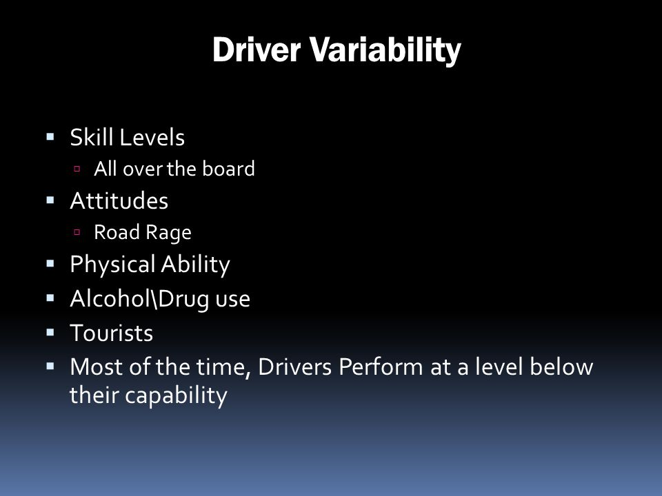 Driver Variability Skill Levels All over the board Attitudes Road Rage Physical Ability Alcohol\Drug use Tourists Most of the time, Drivers Perform at