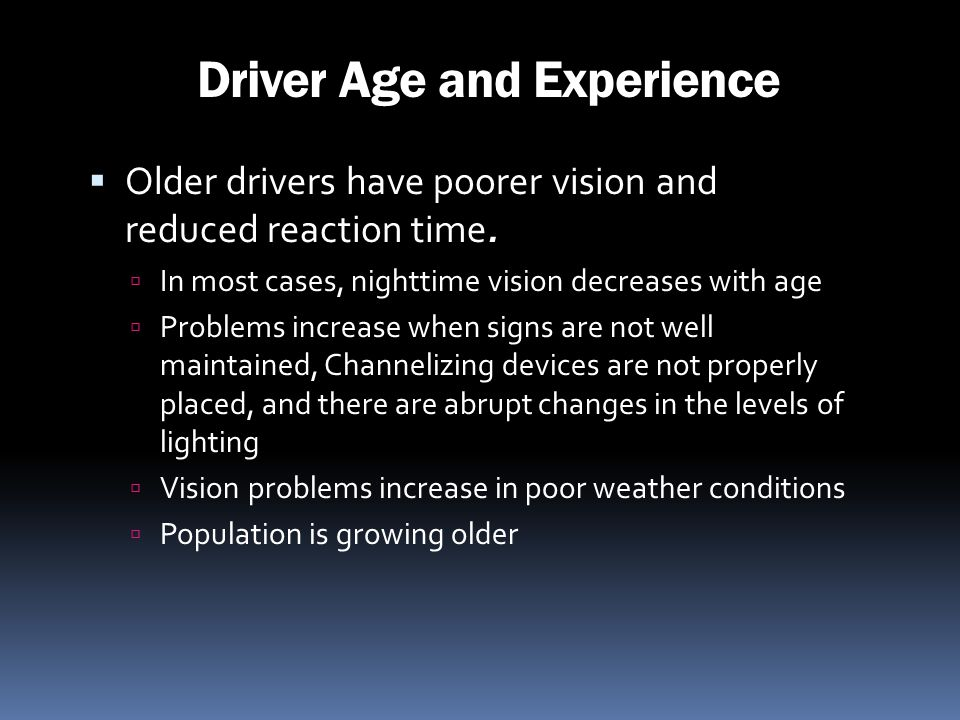 Driver Age and Experience Older drivers have poorer vision and reduced reaction time. In most cases, nighttime vision decreases with age Problems incr