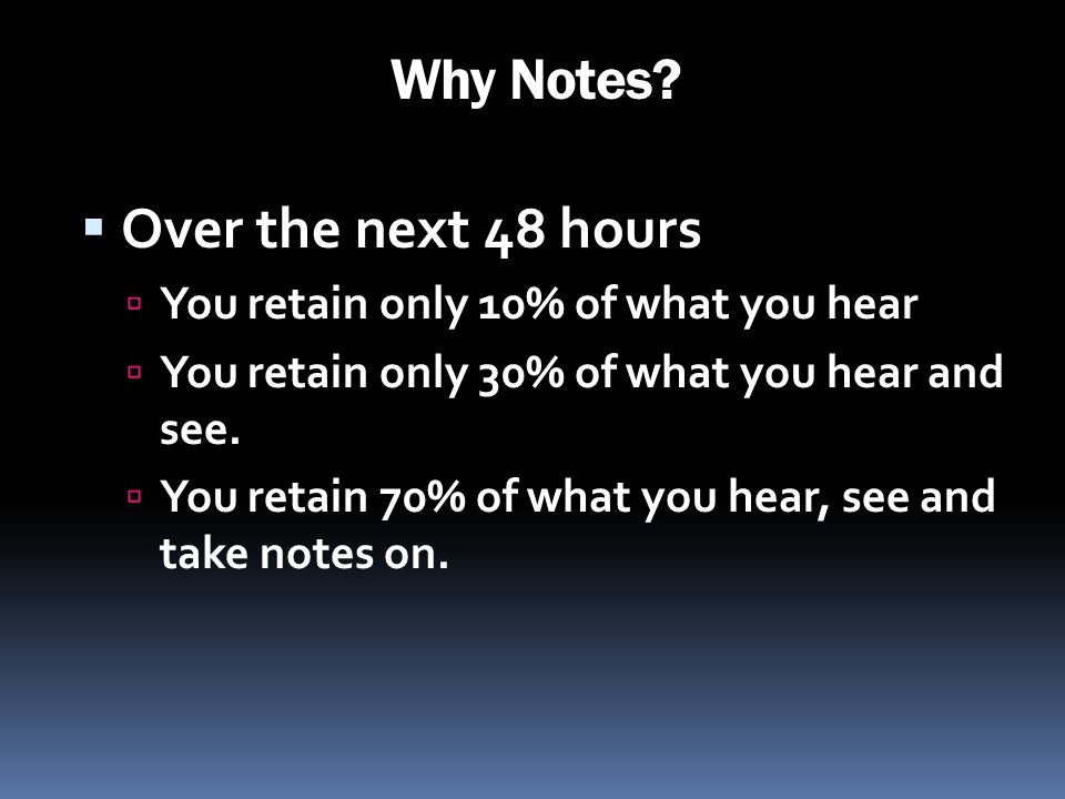 Why Notes? Over the next 48 hours You retain only 10% of what you hear You retain only 30% of what you hear and see. You retain 70% of what you hear,