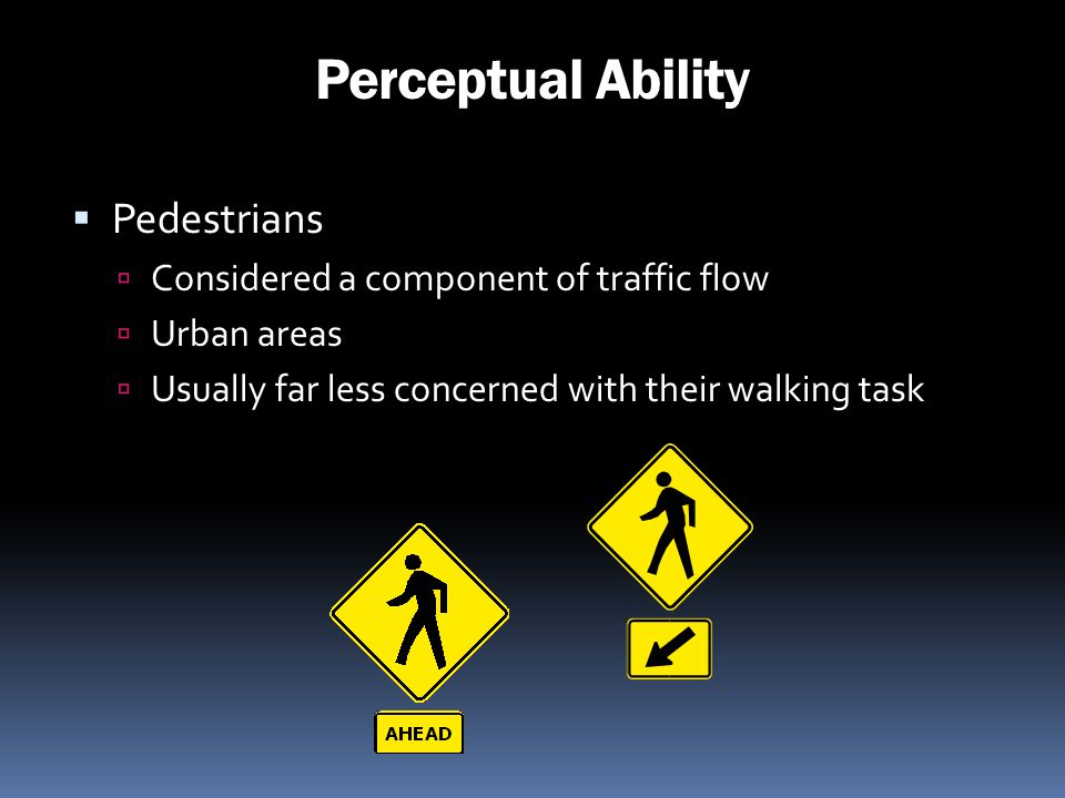 Perceptual Ability Pedestrians Considered a component of traffic flow Urban areas Usually far less concerned with their walking task