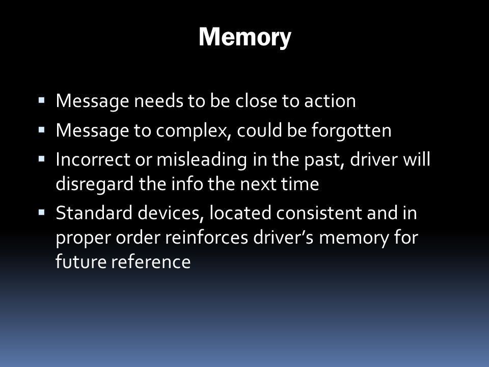 Memory Message needs to be close to action Message to complex, could be forgotten Incorrect or misleading in the past, driver will disregard the info