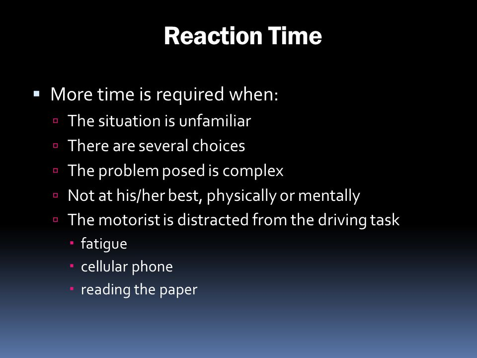 Reaction Time More time is required when: The situation is unfamiliar There are several choices The problem posed is complex Not at his/her best, phys