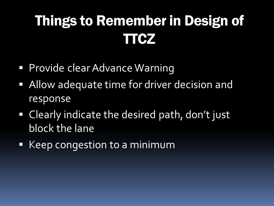 Things to Remember in Design of TTCZ Provide clear Advance Warning Allow adequate time for driver decision and response Clearly indicate the desired p