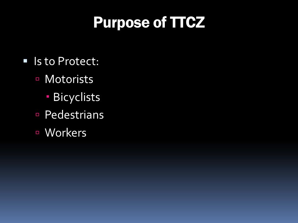 Purpose of TTCZ Is to Protect: Motorists Bicyclists Pedestrians Workers