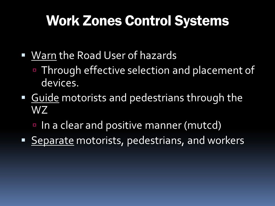 Work Zones Control Systems Warn the Road User of hazards Through effective selection and placement of devices. Guide motorists and pedestrians through