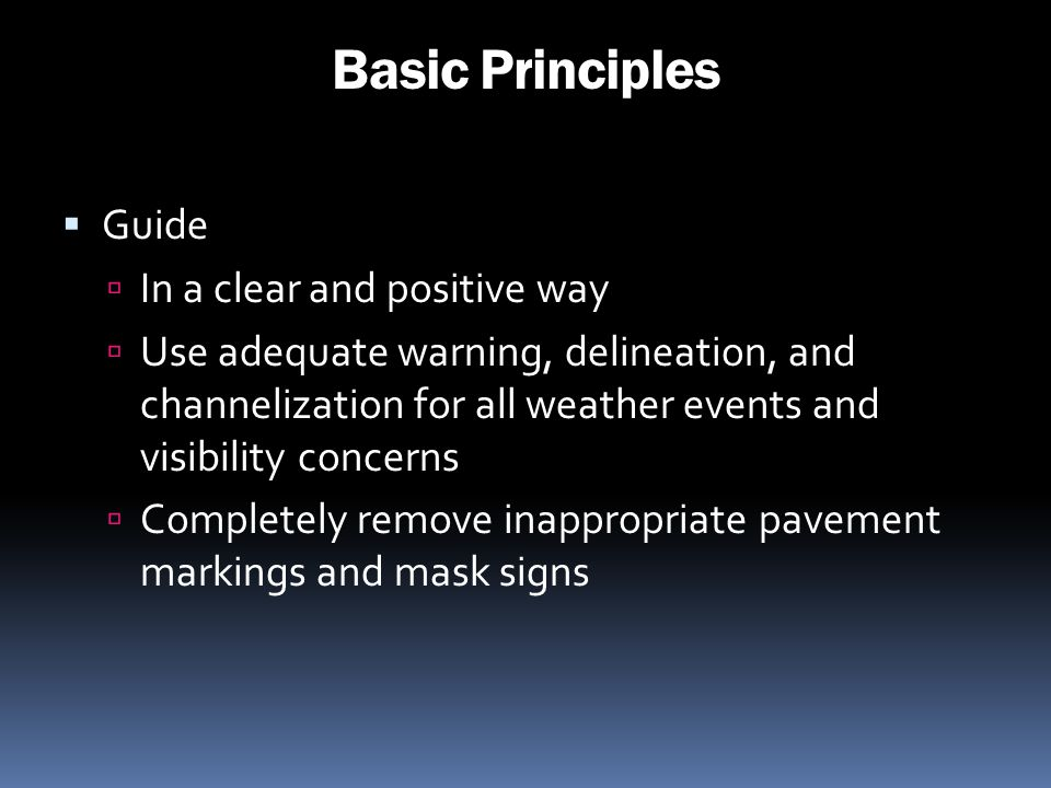 Basic Principles Guide In a clear and positive way Use adequate warning, delineation, and channelization for all weather events and visibility concern