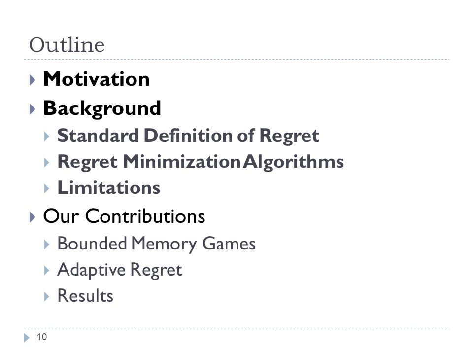 Outline 10 Motivation Background Standard Definition of Regret Regret Minimization Algorithms Limitations Our Contributions Bounded Memory Games Adaptive Regret Results