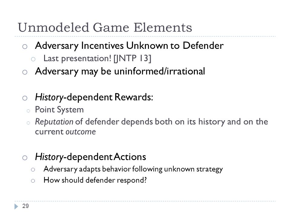 Unmodeled Game Elements 29 o Adversary Incentives Unknown to Defender o Last presentation.