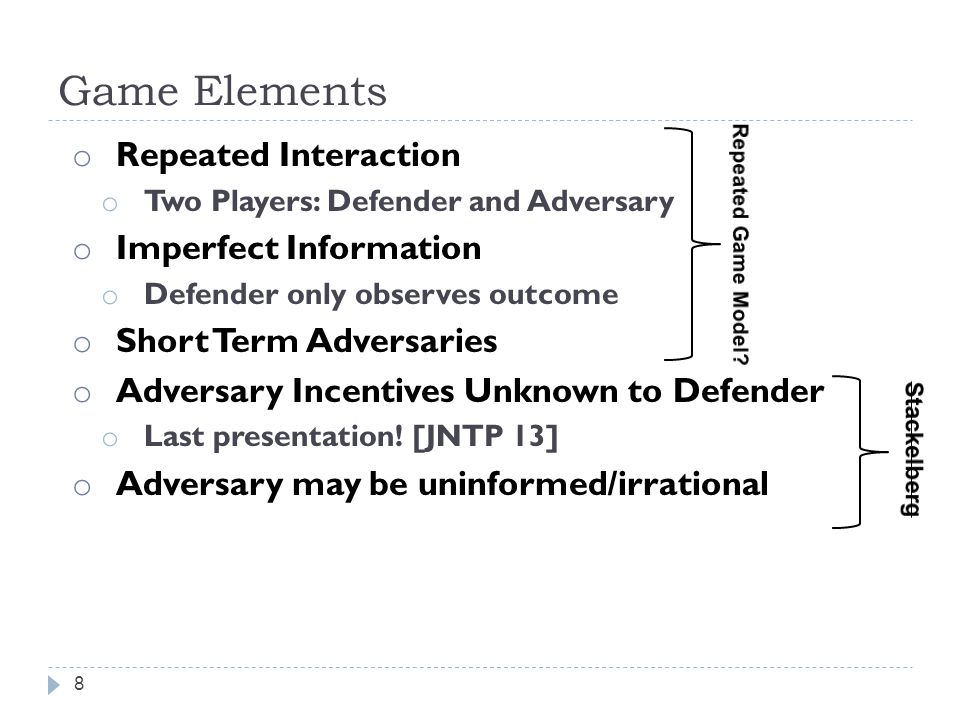 Game Elements 8 o Repeated Interaction o Two Players: Defender and Adversary o Imperfect Information o Defender only observes outcome o Short Term Adversaries o Adversary Incentives Unknown to Defender o Last presentation.
