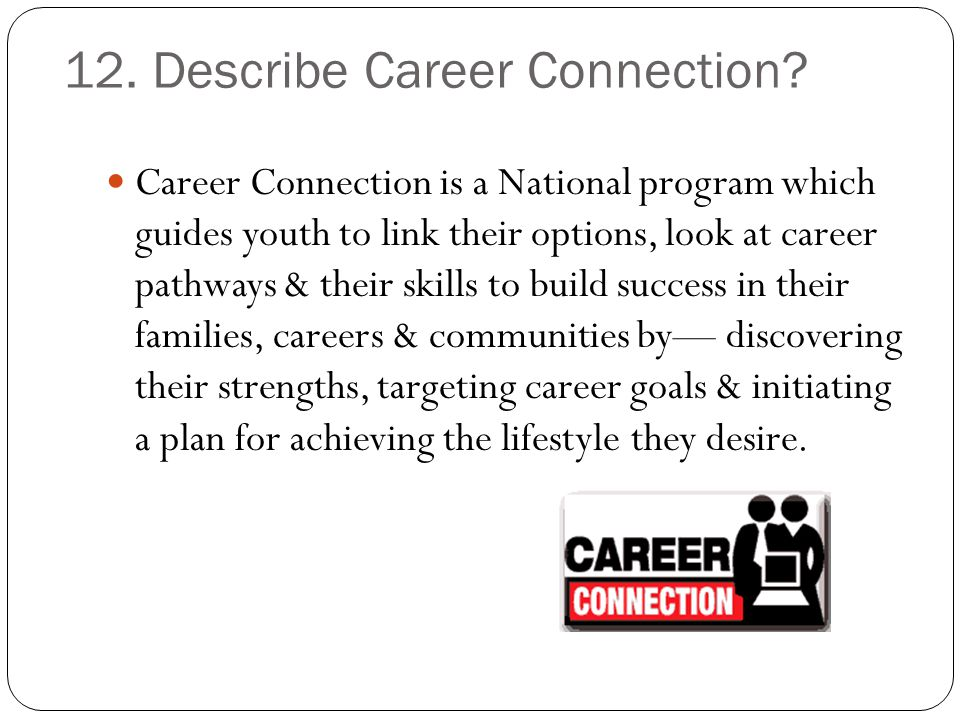 12. Describe Career Connection? Career Connection is a National program which guides youth to link their options, look at career pathways & their skil