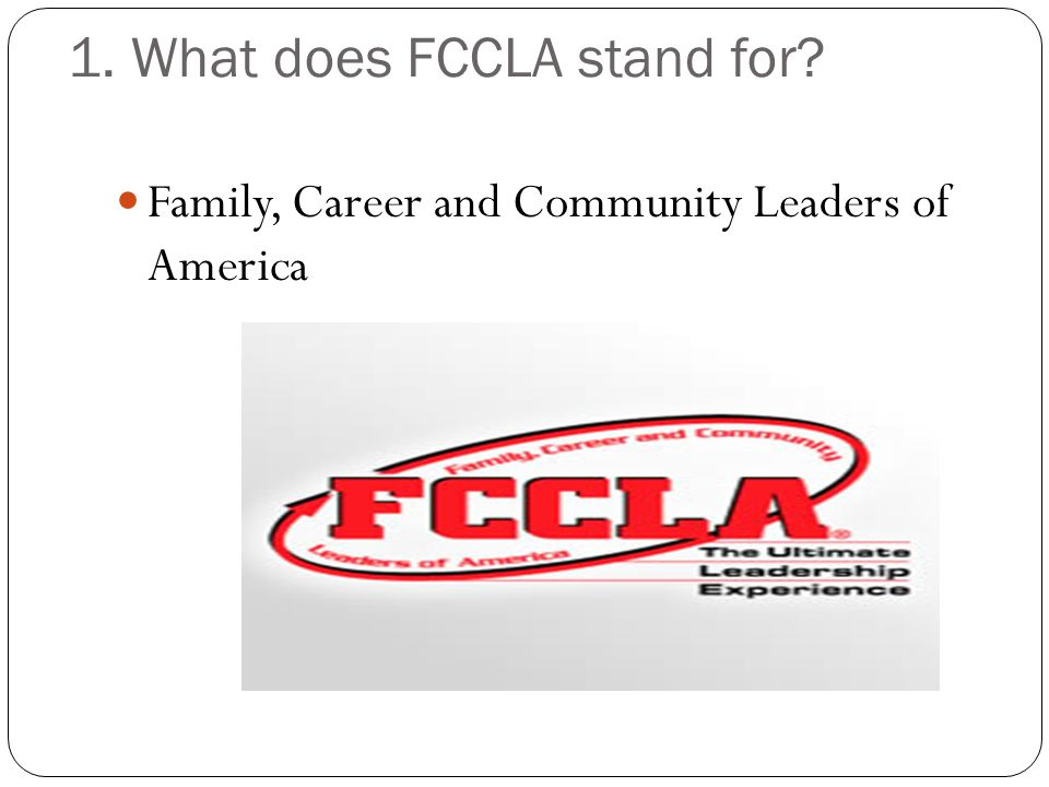 1. What does FCCLA stand for? Family, Career and Community Leaders of America