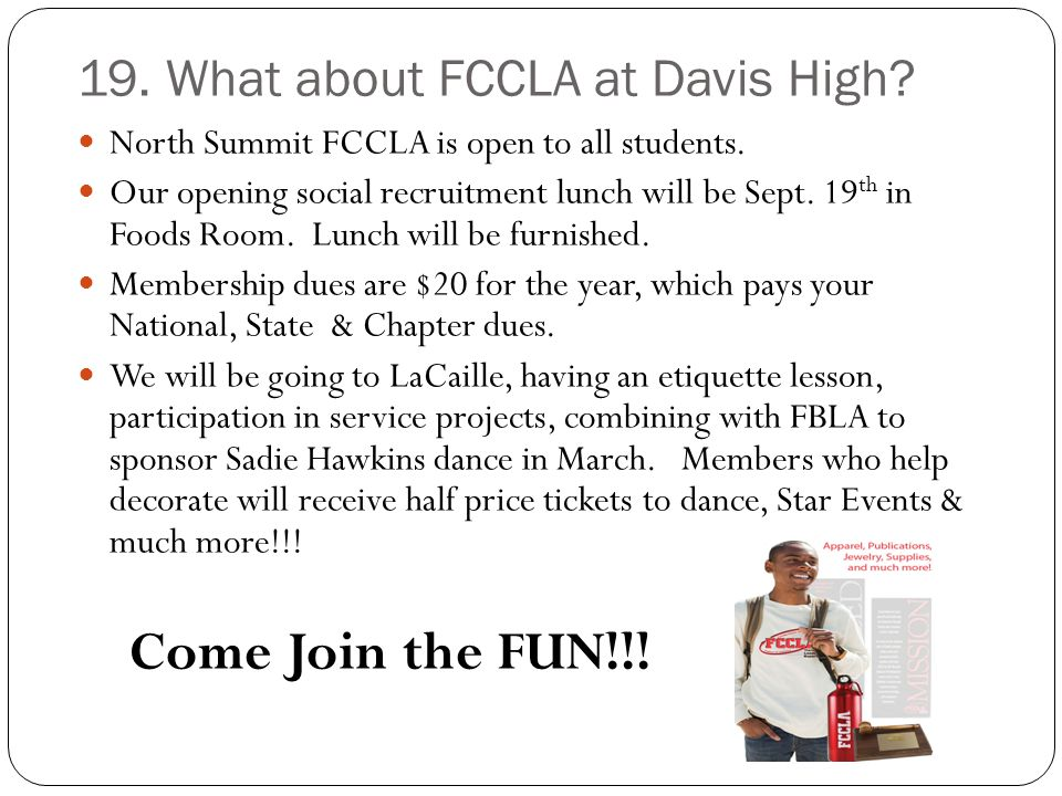 19. What about FCCLA at Davis High? North Summit FCCLA is open to all students. Our opening social recruitment lunch will be Sept. 19 th in Foods Room