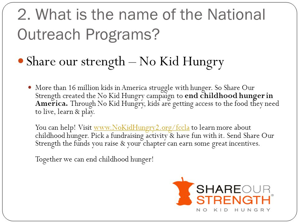 2. What is the name of the National Outreach Programs? Share our strength – No Kid Hungry More than 16 million kids in America struggle with hunger. S