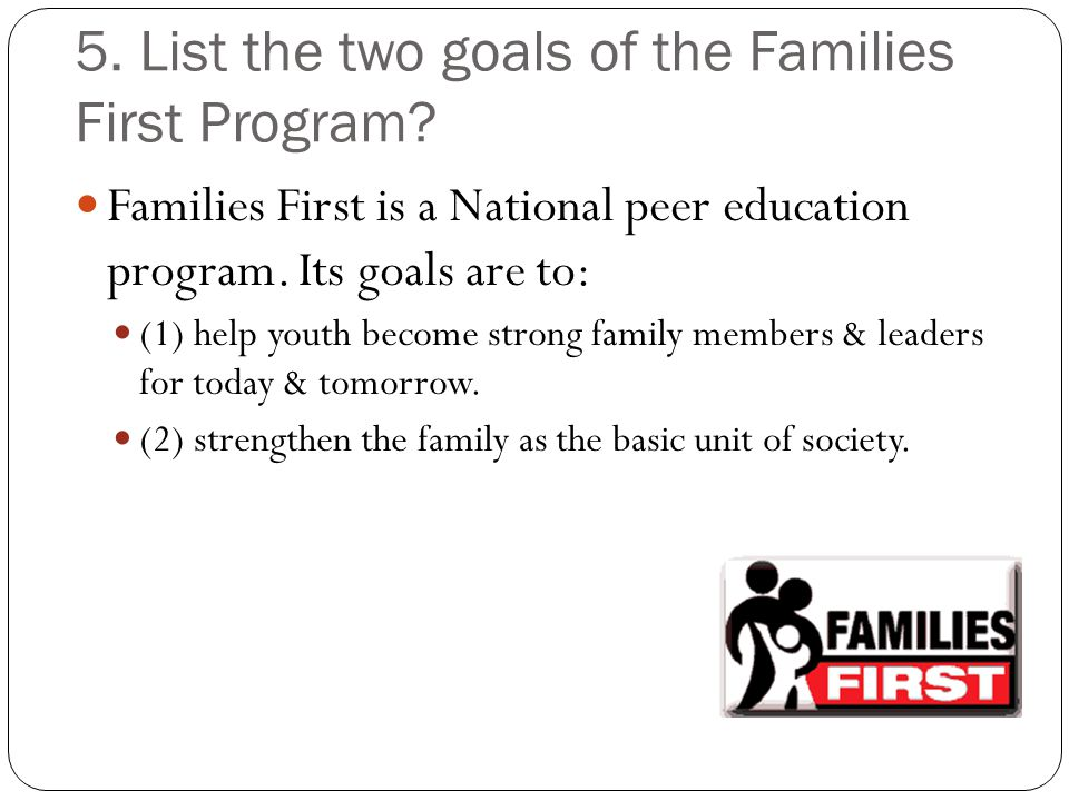 5. List the two goals of the Families First Program? Families First is a National peer education program. Its goals are to: (1) help youth become stro