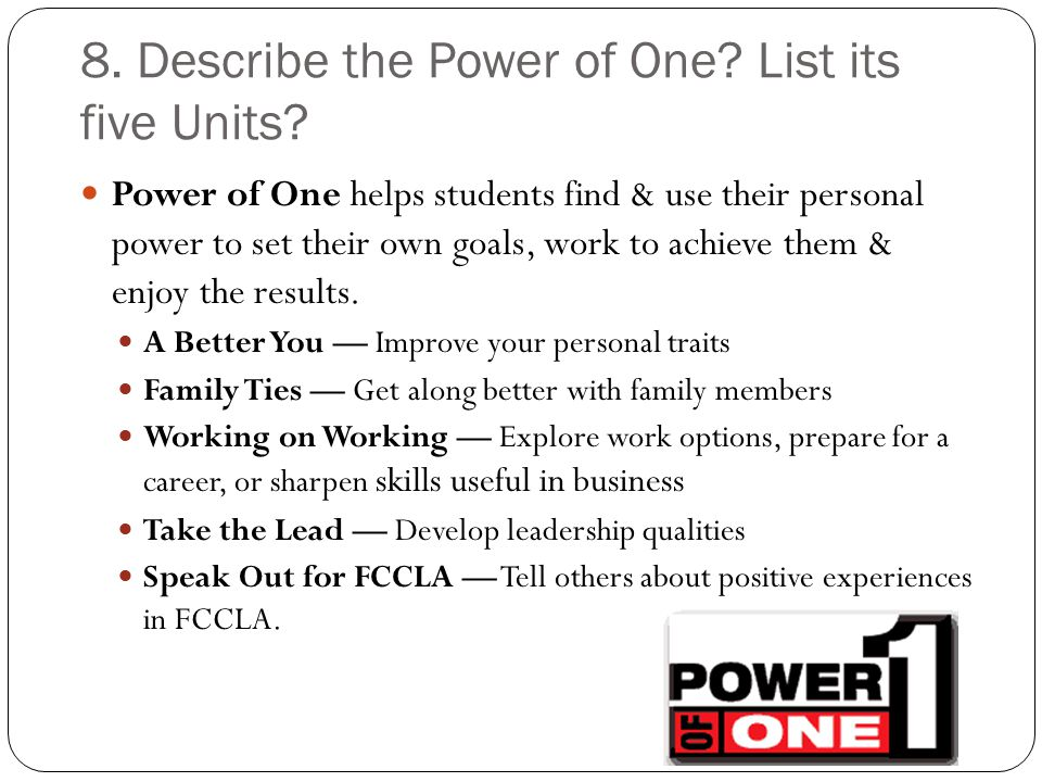8. Describe the Power of One? List its five Units? Power of One helps students find & use their personal power to set their own goals, work to achieve