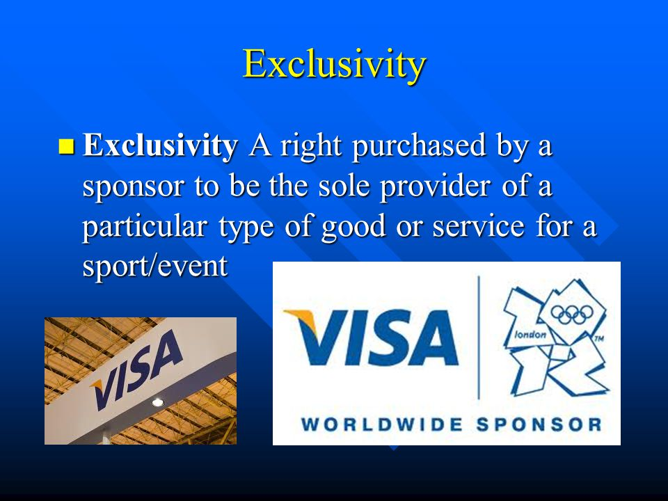 Exclusivity Exclusivity A right purchased by a sponsor to be the sole provider of a particular type of good or service for a sport/event Exclusivity A right purchased by a sponsor to be the sole provider of a particular type of good or service for a sport/event