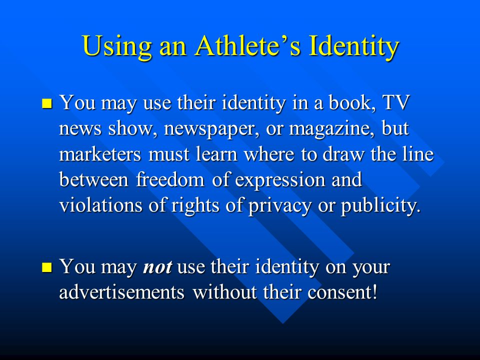 Using an Athletes Identity You may use their identity in a book, TV news show, newspaper, or magazine, but marketers must learn where to draw the line between freedom of expression and violations of rights of privacy or publicity.