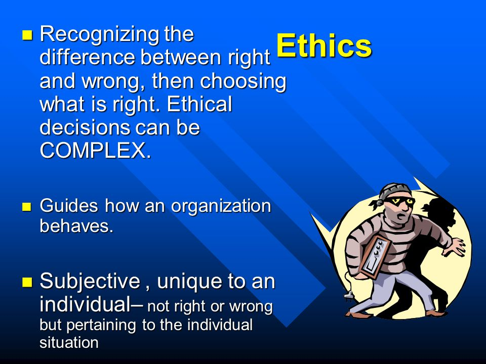 Ethics Recognizing the difference between right and wrong, then choosing what is right.
