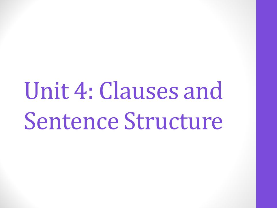 Unit 4: Clauses and Sentence Structure