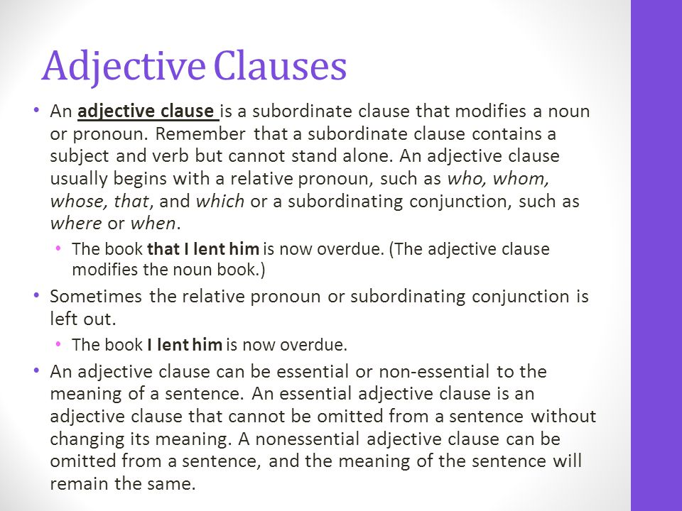 An adjective clause is a subordinate clause that modifies a noun or pronoun.