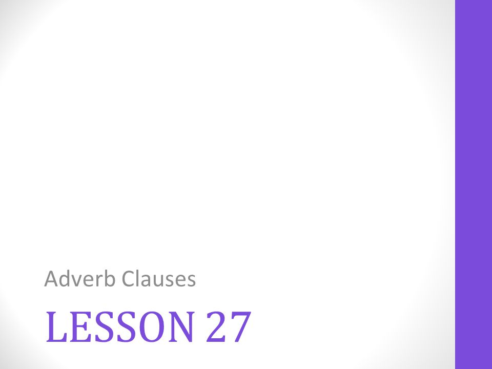 LESSON 27 Adverb Clauses