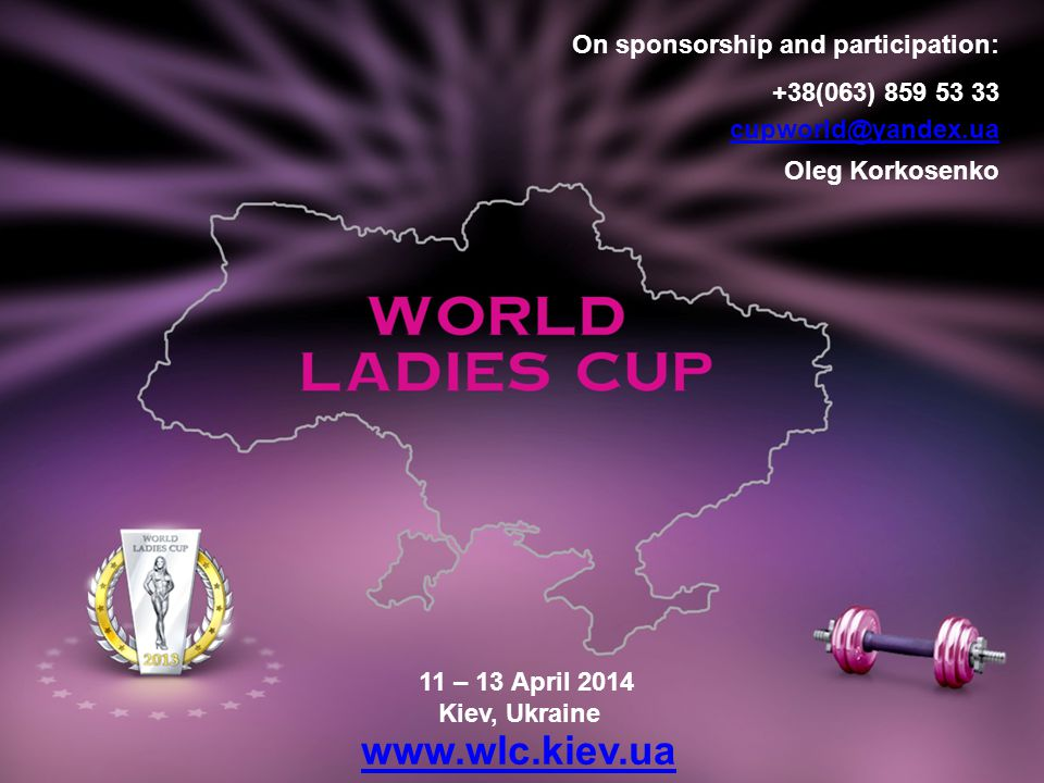 11 – 13 April 2014 Kiev, Ukraine www.wlc.kiev.ua On sponsorship and participation: +38(063) 859 53 33 cupworld@yandex.ua Oleg Korkosenko