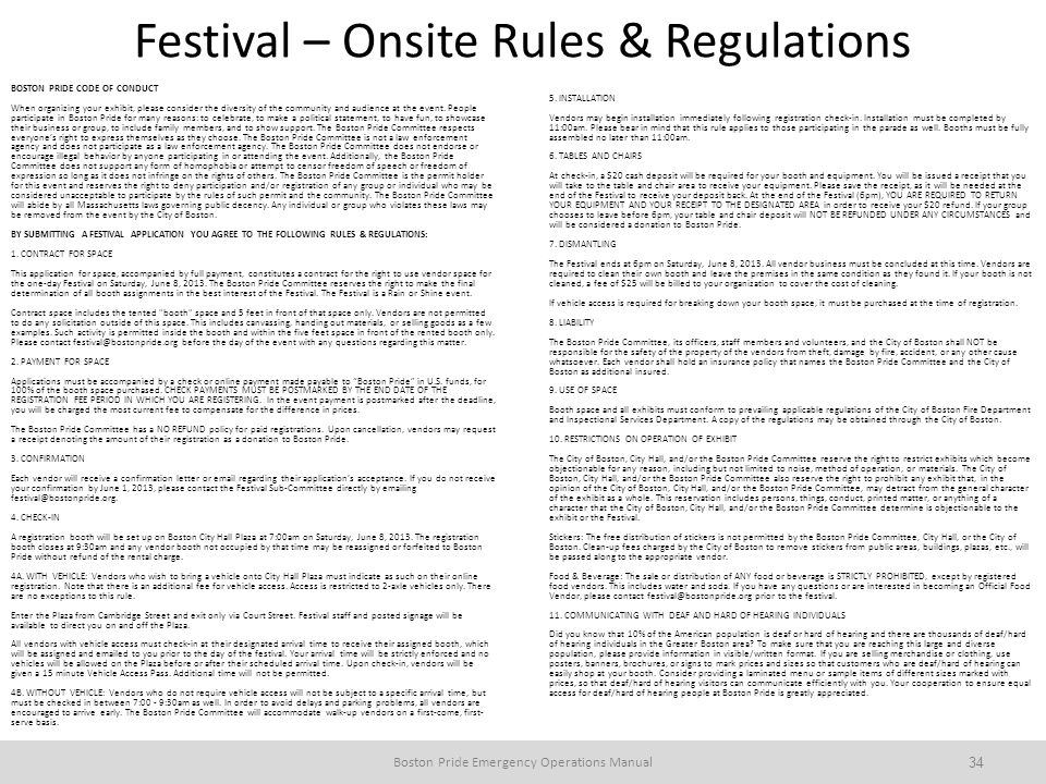Festival – Onsite Rules & Regulations Boston Pride Emergency Operations Manual 34 BOSTON PRIDE CODE OF CONDUCT When organizing your exhibit, please consider the diversity of the community and audience at the event.