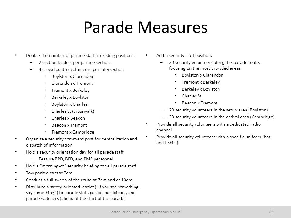 Parade Measures Double the number of parade staff in existing positions: – 2 section leaders per parade section – 4 crowd control volunteers per intersection Boylston x Clarendon Clarendon x Tremont Tremont x Berkeley Berkeley x Boylston Boylston x Charles Charles St (crosswalk) Charles x Beacon Beacon x Tremont Tremont x Cambridge Organize a security command post for centralization and dispatch of information Hold a security orientation day for all parade staff – Feature BPD, BFD, and EMS personnel Hold a morning-of security briefing for all parade staff Tow parked cars at 7am Conduct a full sweep of the route at 7am and at 10am Distribute a safety-oriented leaflet (if you see something, say something) to parade staff, parade participant, and parade watchers (ahead of the start of the parade) Add a security staff position: – 20 security volunteers along the parade route, focusing on the most crowded areas Boylston x Clarendon Tremont x Berkeley Berkeley x Boylston Charles St Beacon x Tremont – 20 security volunteers in the setup area (Boylston) – 20 security volunteers in the arrival area (Cambridge) Provide all security volunteers with a dedicated radio channel Provide all security volunteers with a specific uniform (hat and t-shirt) Boston Pride Emergency Operations Manual 41