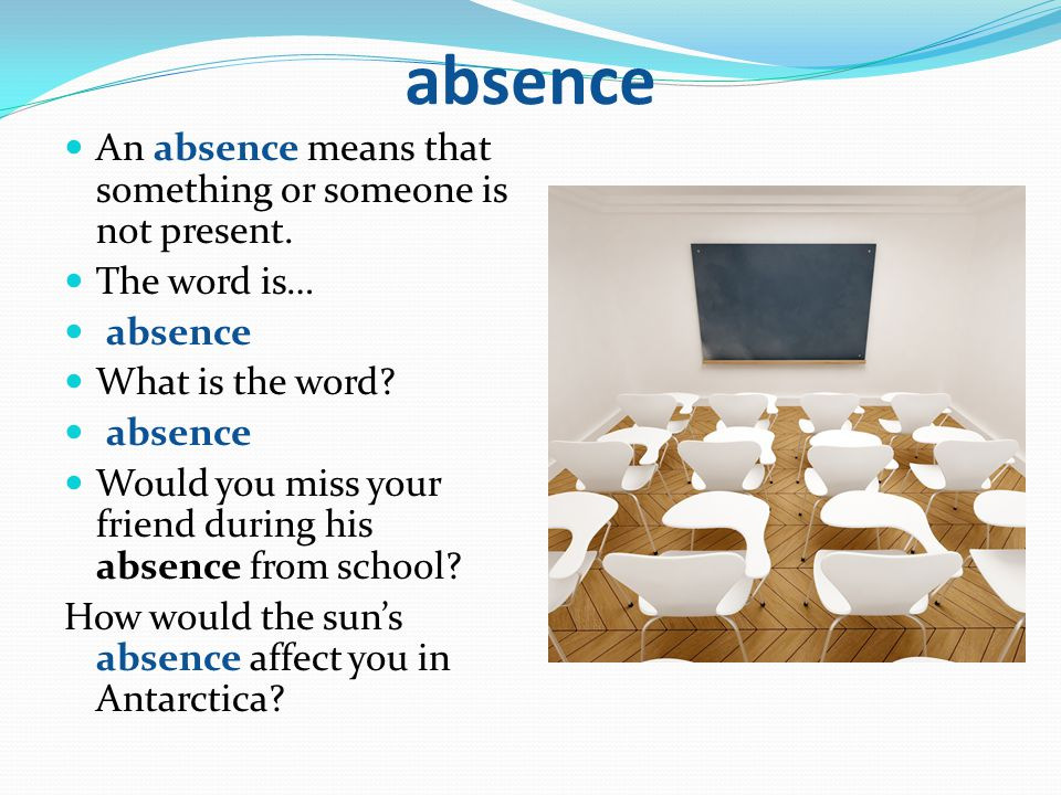 absence An absence means that something or someone is not present. The word is… absence What is the word? absence Would you miss your friend during hi