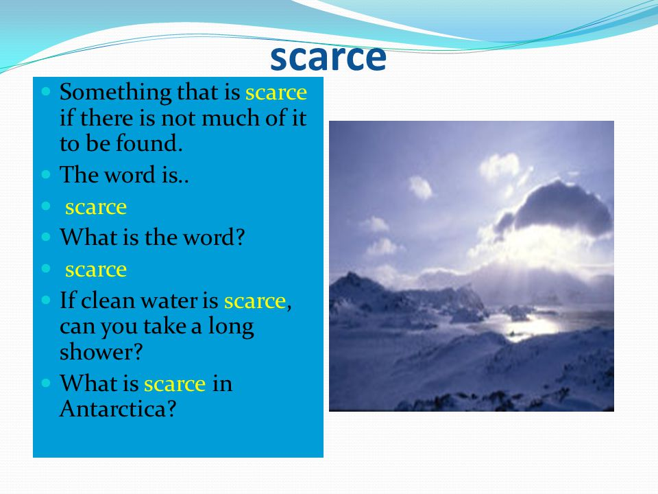 scarce Something that is scarce if there is not much of it to be found. The word is.. scarce What is the word? scarce If clean water is scarce, can yo