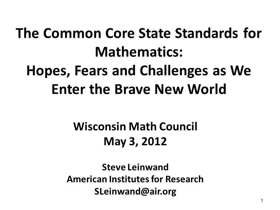 1 The Common Core State Standards for Mathematics: Hopes, Fears and Challenges as We Enter the Brave New World Wisconsin Math Council May 3, 2012 Steve Leinwand American Institutes for Research SLeinwand@air.org