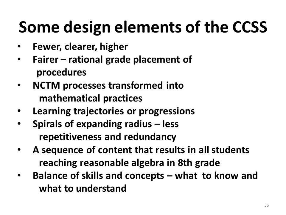 Some design elements of the CCSS Fewer, clearer, higher Fairer – rational grade placement of procedures NCTM processes transformed into mathematical practices Learning trajectories or progressions Spirals of expanding radius – less repetitiveness and redundancy A sequence of content that results in all students reaching reasonable algebra in 8th grade Balance of skills and concepts – what to know and what to understand 36