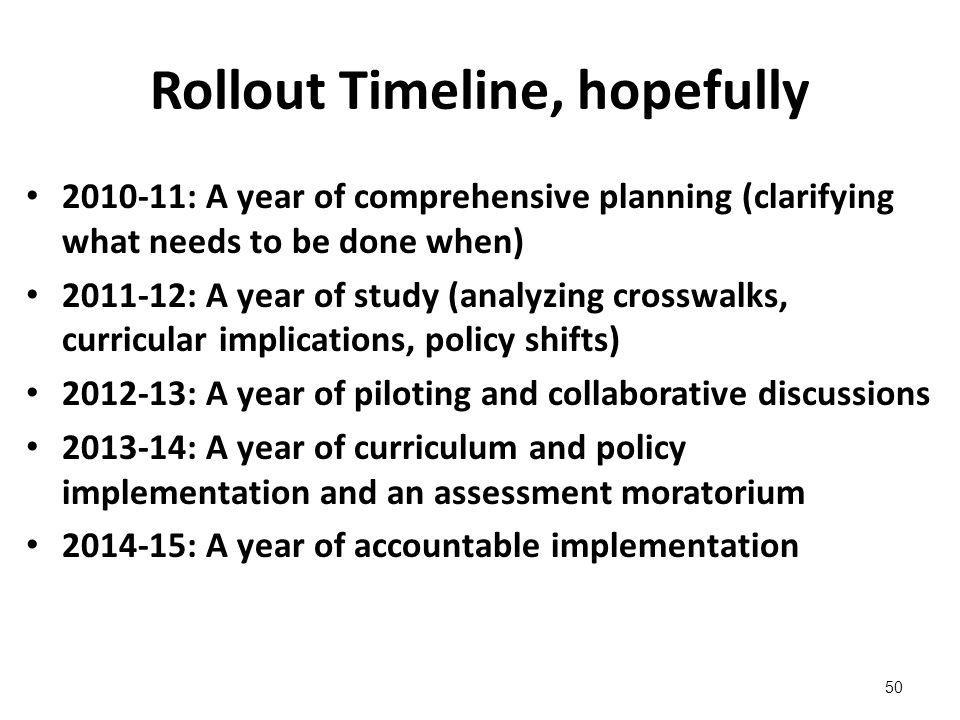 Rollout Timeline, hopefully 2010-11: A year of comprehensive planning (clarifying what needs to be done when) 2011-12: A year of study (analyzing crosswalks, curricular implications, policy shifts) 2012-13: A year of piloting and collaborative discussions 2013-14: A year of curriculum and policy implementation and an assessment moratorium 2014-15: A year of accountable implementation 50