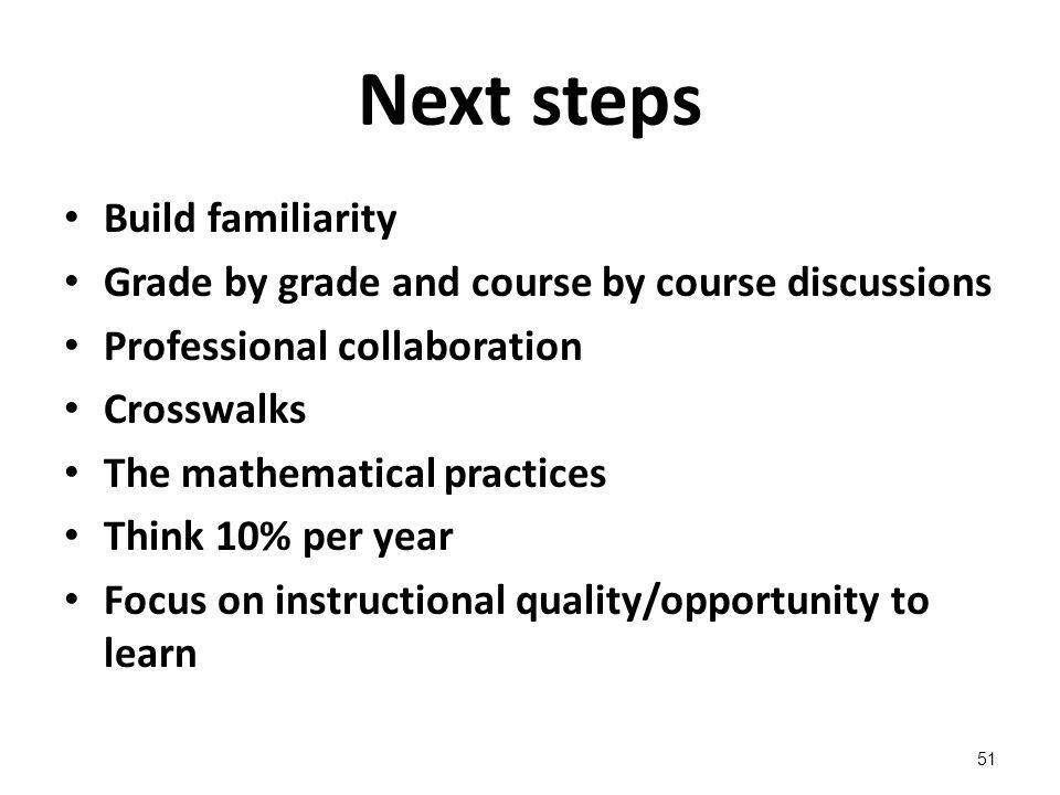 Next steps Build familiarity Grade by grade and course by course discussions Professional collaboration Crosswalks The mathematical practices Think 10% per year Focus on instructional quality/opportunity to learn 51