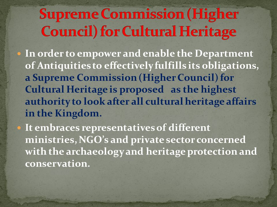 In order to empower and enable the Department of Antiquities to effectively fulfills its obligations, a Supreme Commission (Higher Council) for Cultural Heritage is proposed as the highest authority to look after all cultural heritage affairs in the Kingdom.