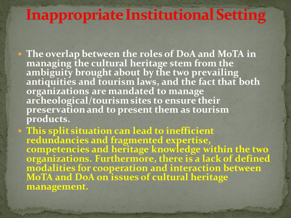 The overlap between the roles of DoA and MoTA in managing the cultural heritage stem from the ambiguity brought about by the two prevailing antiquities and tourism laws, and the fact that both organizations are mandated to manage archeological/tourism sites to ensure their preservation and to present them as tourism products.