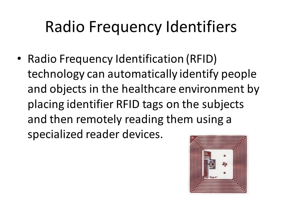 Radio Frequency Identifiers Radio Frequency Identification (RFID) technology can automatically identify people and objects in the healthcare environment by placing identifier RFID tags on the subjects and then remotely reading them using a specialized reader devices.
