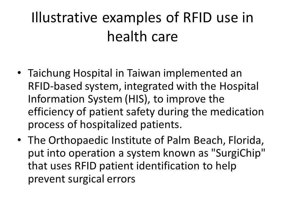 Illustrative examples of RFID use in health care Taichung Hospital in Taiwan implemented an RFID-based system, integrated with the Hospital Information System (HIS), to improve the efficiency of patient safety during the medication process of hospitalized patients.