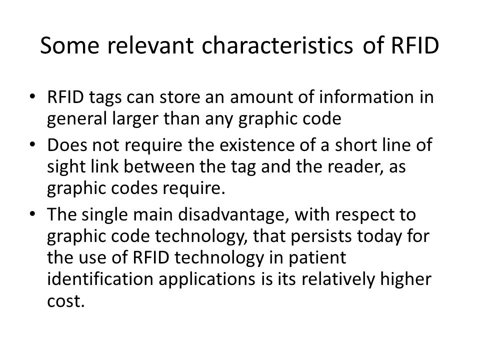 Some relevant characteristics of RFID RFID tags can store an amount of information in general larger than any graphic code Does not require the existence of a short line of sight link between the tag and the reader, as graphic codes require.