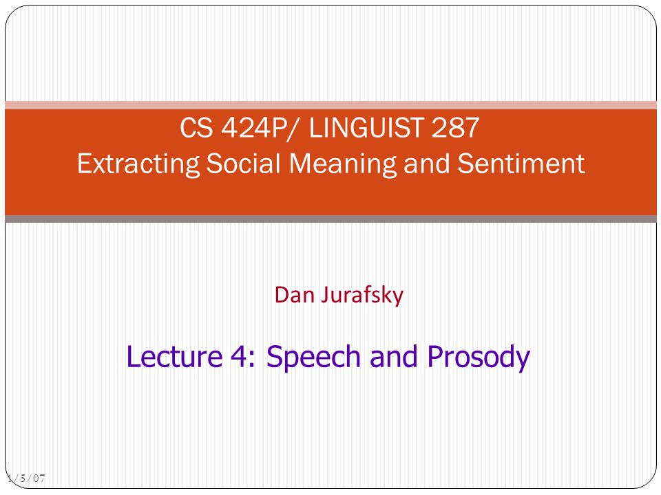 Dan Jurafsky CS 424P/ LINGUIST 287 Extracting Social Meaning and Sentiment 1/5/07 Lecture 4: Speech and Prosody