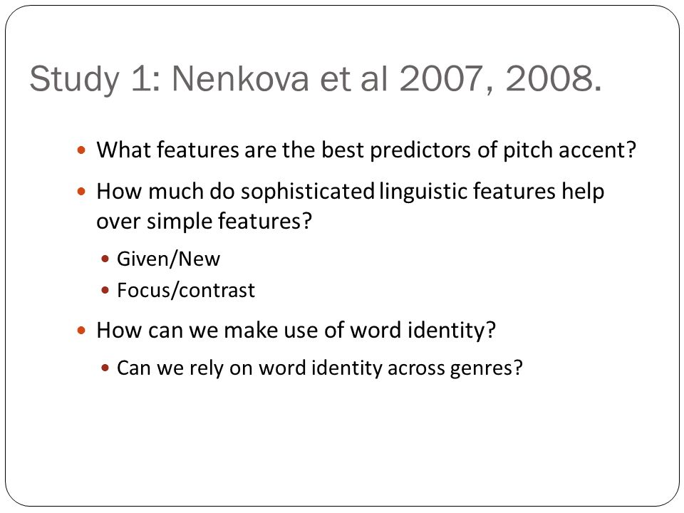 Previous state of the art on accent prediction Useful features include: (starting with Hirschberg 1993) Lexical class (function words, clitics not accented) Word frequency Word identity (promising but problematic) Given/New, Theme/Rheme Focus Word bigram predictability Position in phrase Complex nominal rules (Sproat) Combined in a machine learning classifier: Decision trees (Hirchberg 1993), Bagging/boosting (Sun 2002) Hidden Markov models (Hasegawa-Johnson et al 2005) Conditional random fields (Gregory and Altun 2004) 117117117